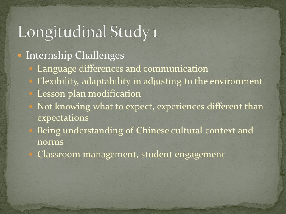 Internship Challenges Language differences and communication Flexibility, adaptability in adjusting to the environment Lesson plan modification Not knowing what to expect, experiences different than expectations Being understanding of Chinese cultural context and norms Classroom management, student engagement