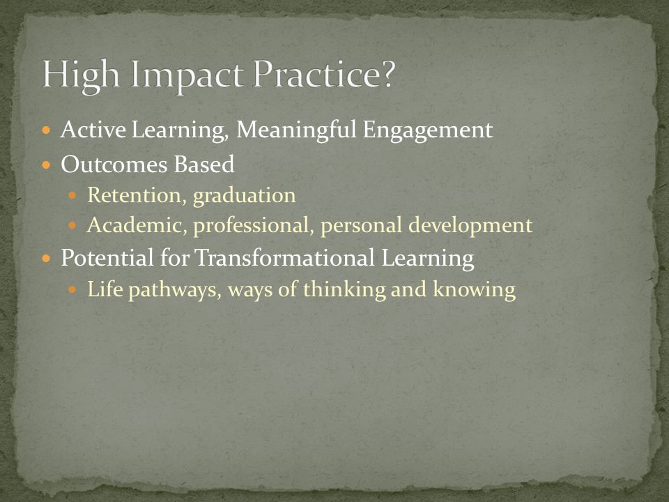 Active Learning, Meaningful Engagement Outcomes Based Retention, graduation Academic, professional, personal development Potential for Transformational Learning Life pathways, ways of thinking and knowing