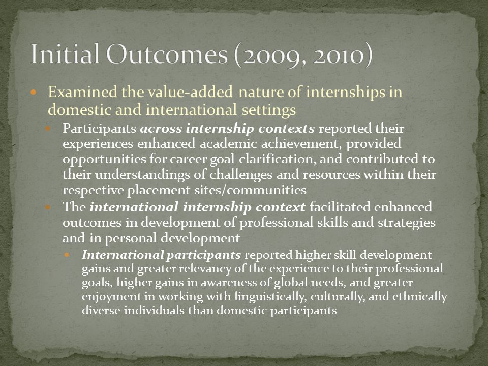Outcome Variation Associated with Diverse Experiences Interviews with Longitudinal Study 2 Participants Synthesis of Reports Referenced Academic outcomes Self-report noted across contexts Performance verification strengthened by modification of reflection prompts Personal development outcomes Noted across contexts Flexibility, stress and coping skills emphasized See the elephant Professional development outcomes Noted across contexts Professional skills and strategies noted to greater degree in higher teaching service contexts (Model 1)