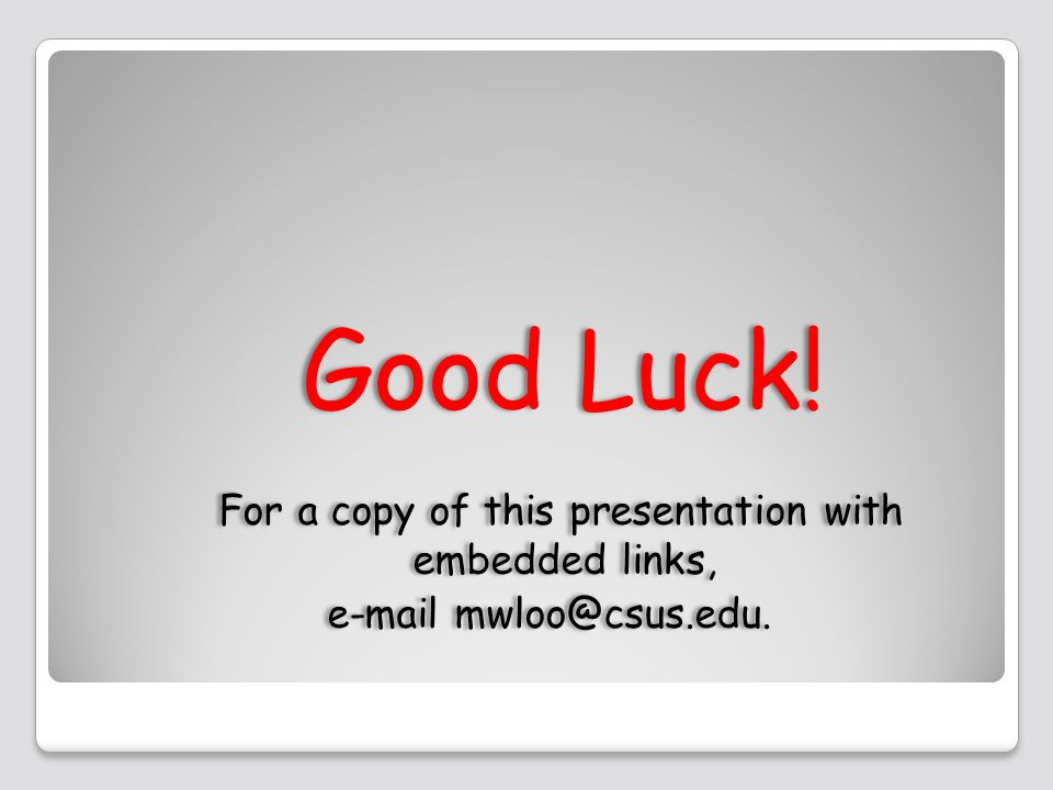 Good Luck. For a copy of this presentation with embedded links, e-mail mwloo@csus.edu.