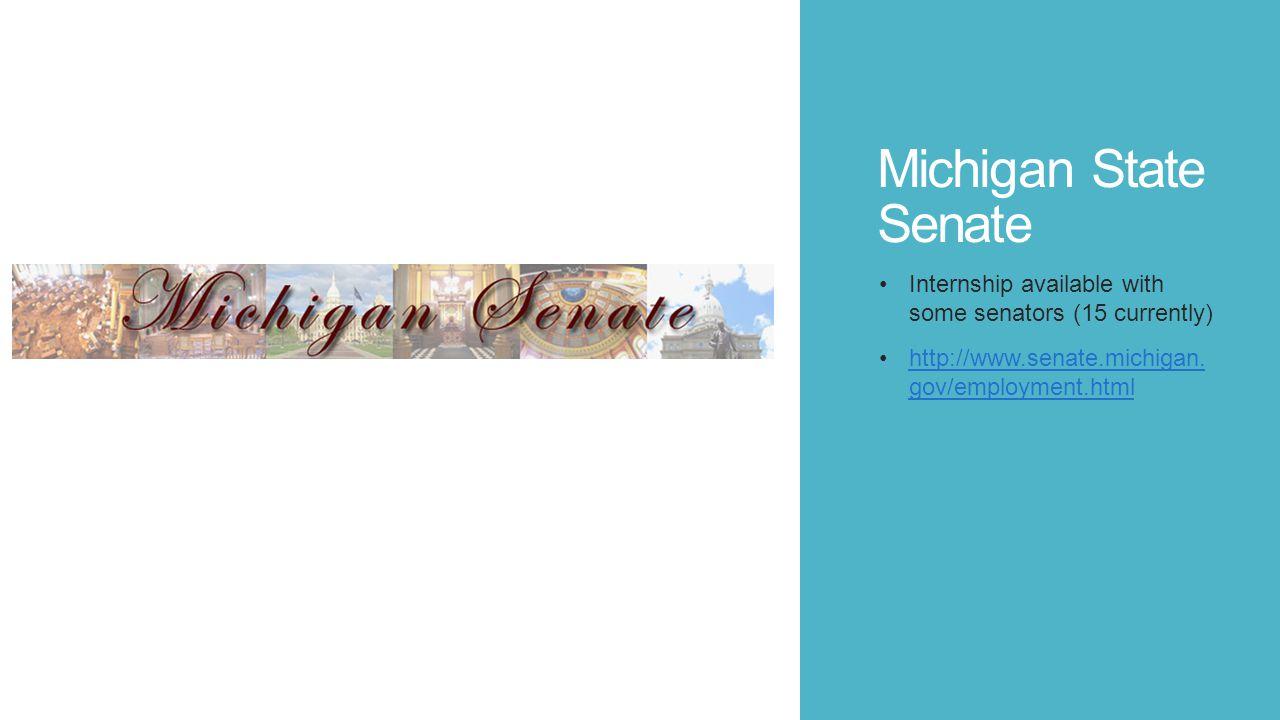 Michigan State Senate Internship available with some senators (15 currently) http://www.senate.michigan. gov/employment.htmlhttp://www.senate.michigan