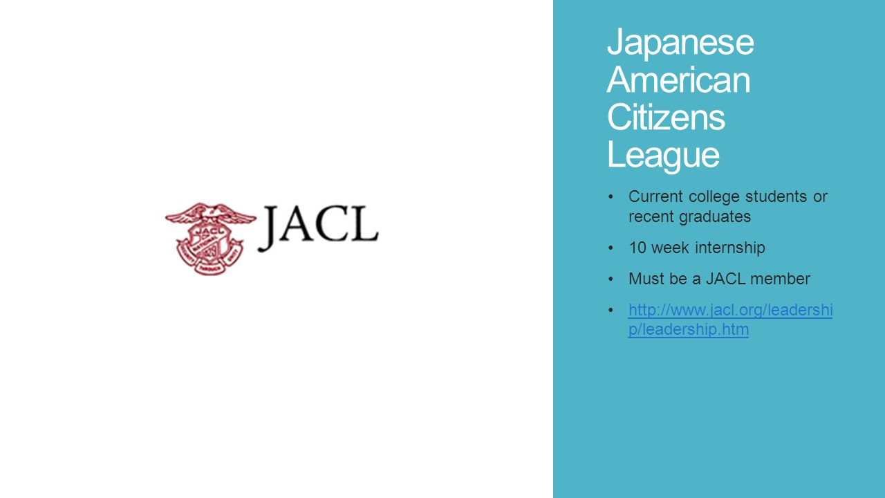 Japanese American Citizens League Current college students or recent graduates 10 week internship Must be a JACL member http://www.jacl.org/leadershi p/leadership.htmhttp://www.jacl.org/leadershi p/leadership.htm