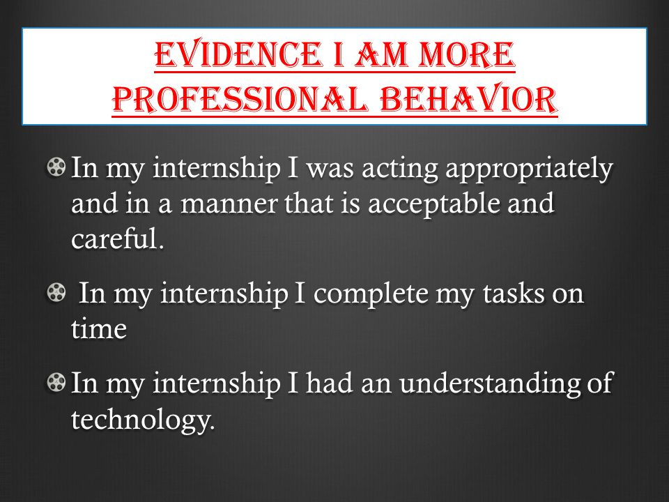 Evidence I am more Professional behavior In my internship I was acting appropriately and in a manner that is acceptable and careful.