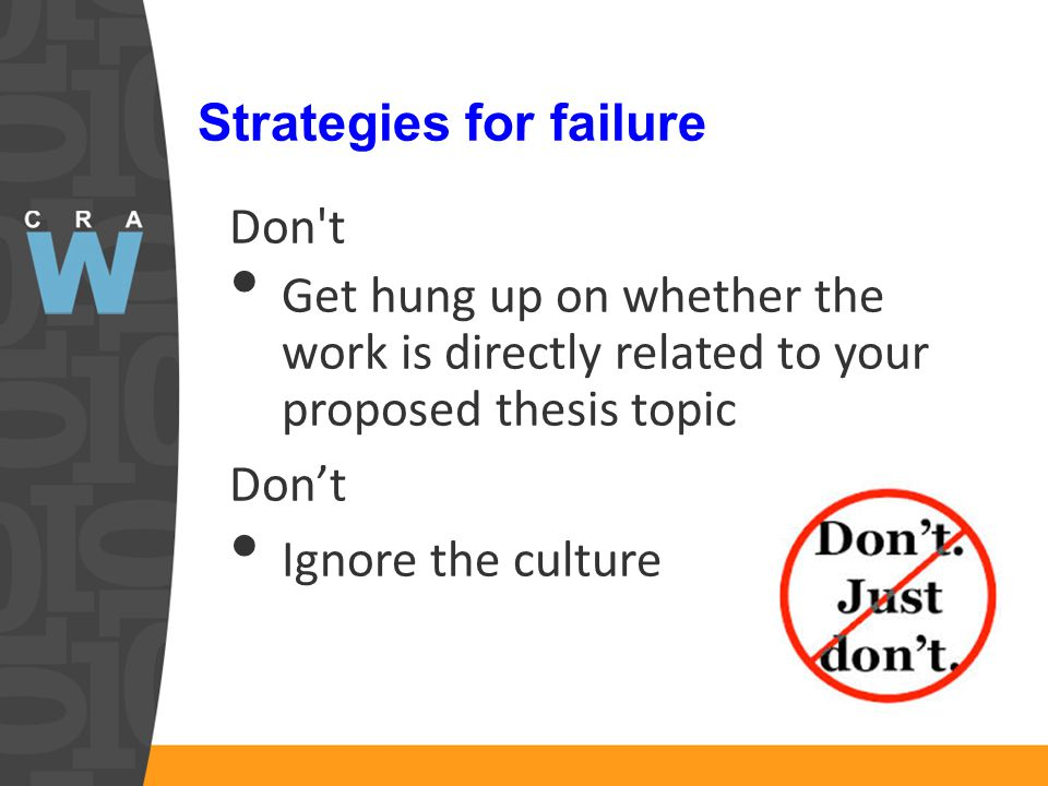 Strategies for failure Don t Get hung up on whether the work is directly related to your proposed thesis topic Don't Ignore the culture
