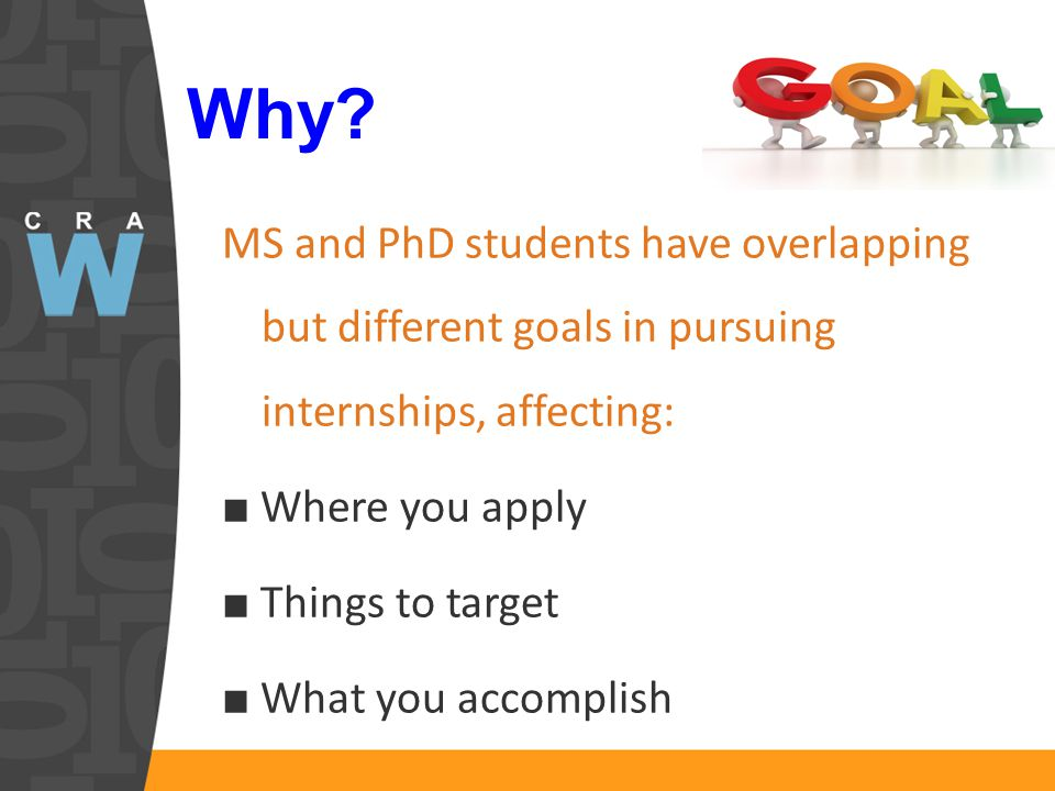 Why? MS and PhD students have overlapping but different goals in pursuing internships, affecting: ■ Where you apply ■ Things to target ■ What you acco