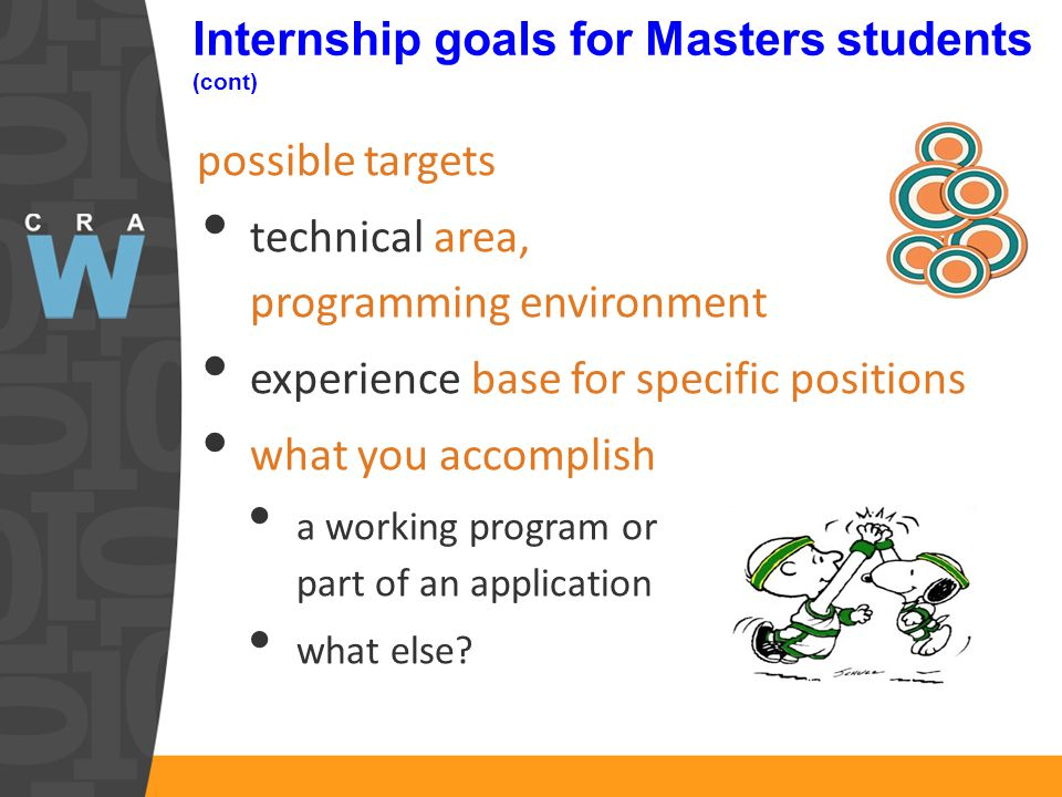 Internship goals for Masters students (cont) possible targets technical area, programming environment experience base for specific positions what you accomplish a working program or part of an application what else?