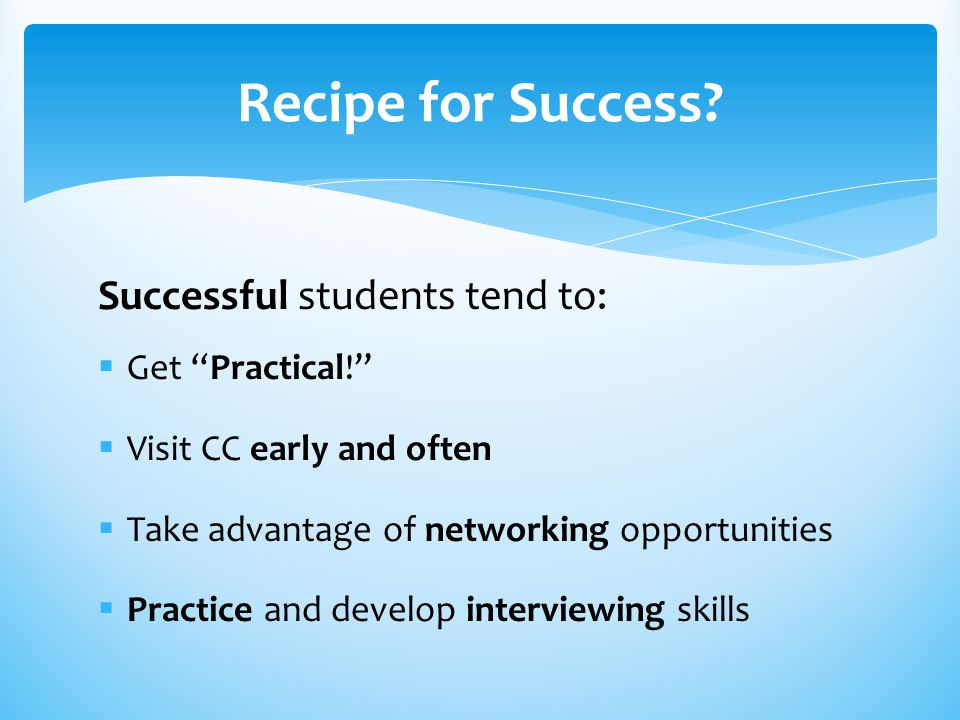 "Successful students tend to:  Get ""Practical!""  Visit CC early and often  Take advantage of networking opportunities  Practice and develop intervi"