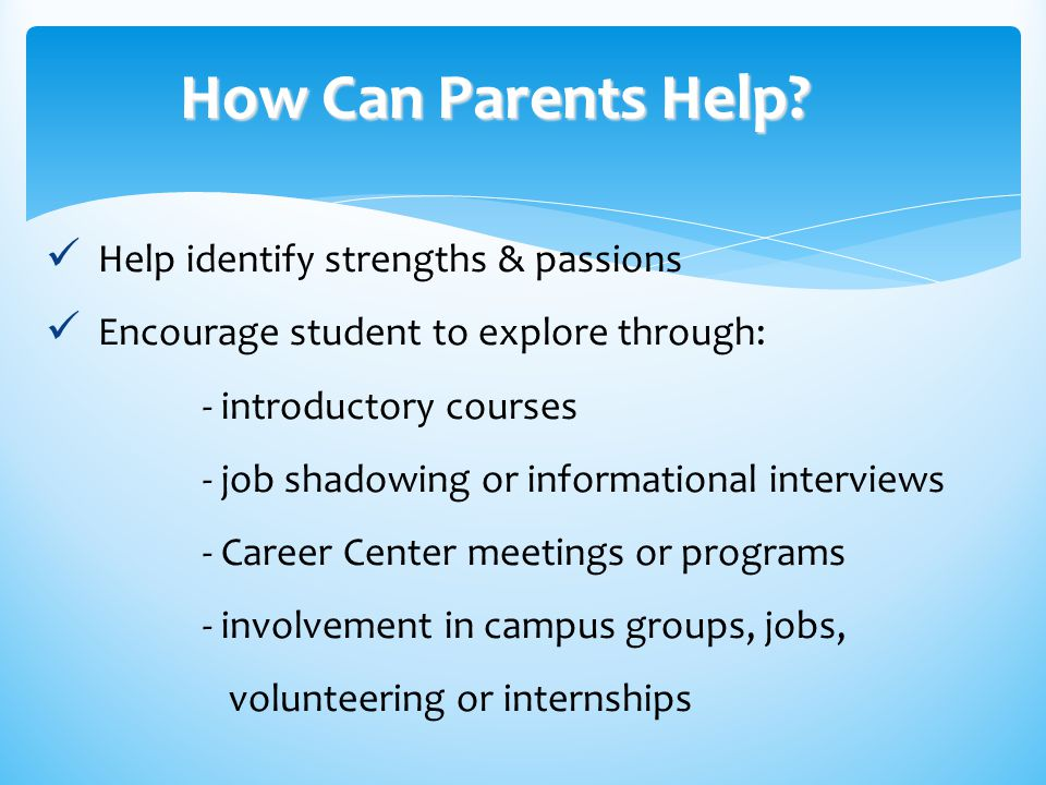 How Can Parents Help? How Can Parents Help? Help identify strengths & passions Encourage student to explore through: - introductory courses - job shad
