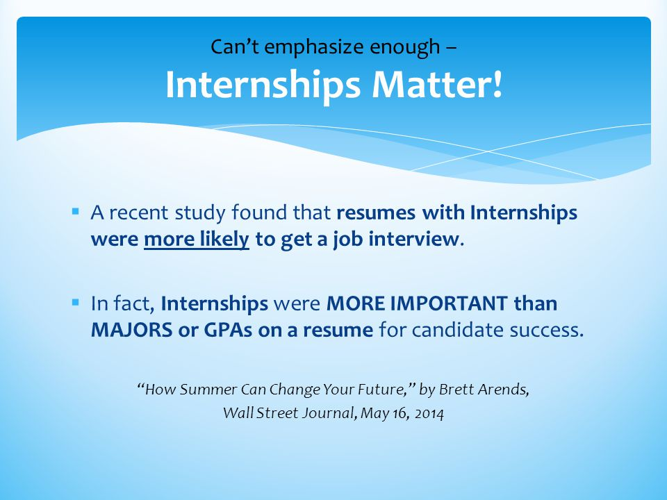  A recent study found that resumes with Internships were more likely to get a job interview.  In fact, Internships were MORE IMPORTANT than MAJORS o