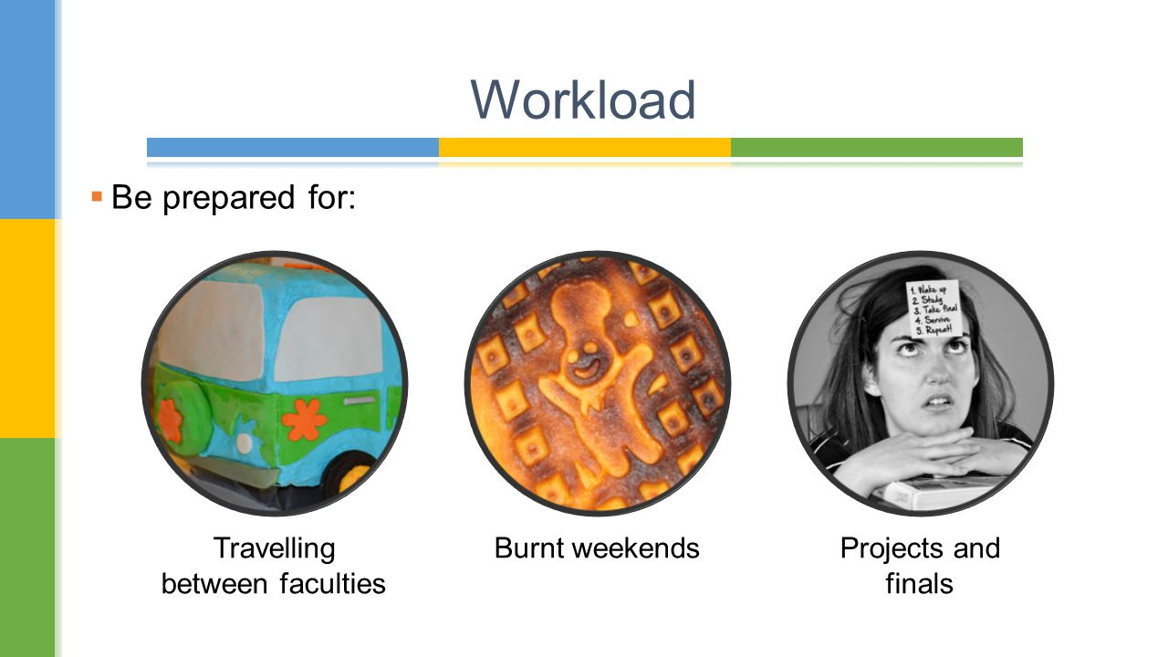  Be prepared for: Workload Travelling between faculties Burnt weekendsProjects and finals