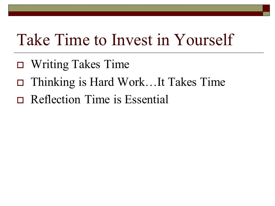 Take Time to Invest in Yourself  Writing Takes Time  Thinking is Hard Work…It Takes Time  Reflection Time is Essential