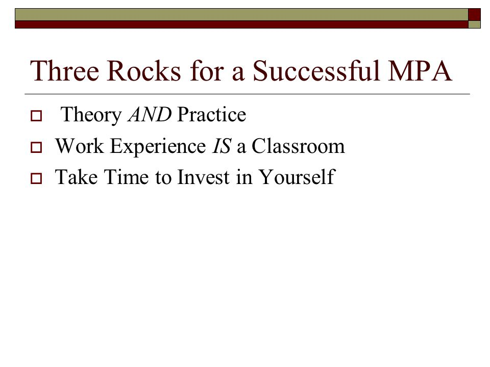 Three Rocks for a Successful MPA  Theory AND Practice  Work Experience IS a Classroom  Take Time to Invest in Yourself