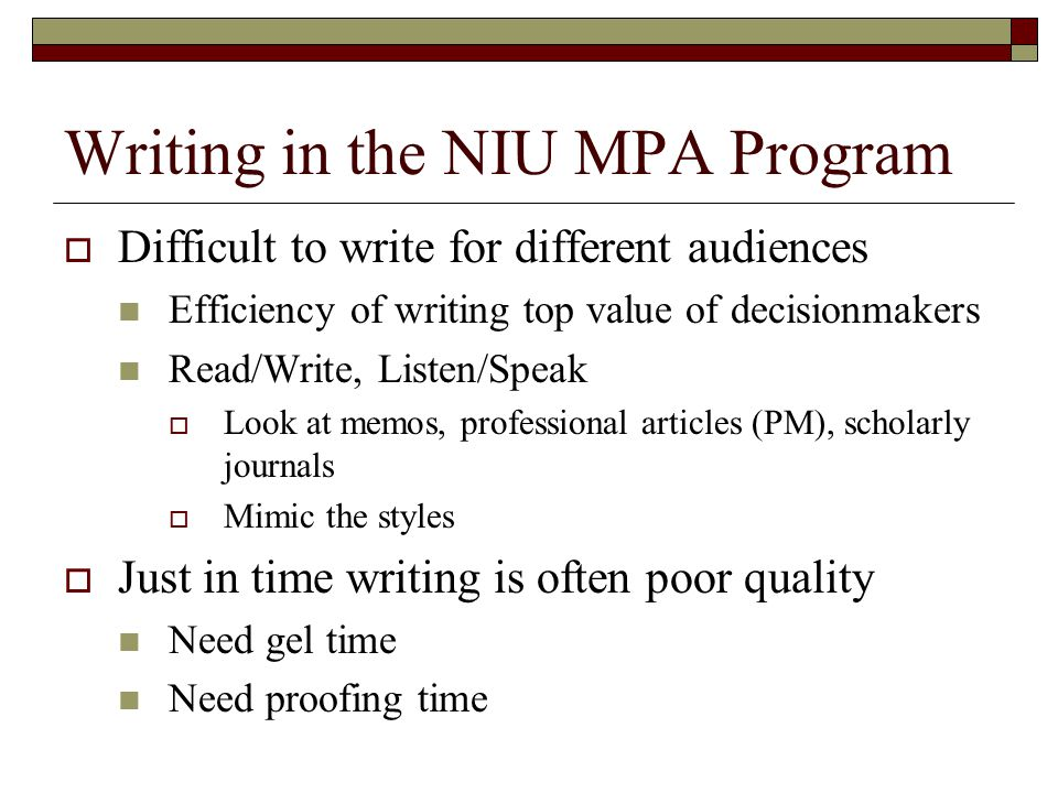 Writing in the NIU MPA Program  Difficult to write for different audiences Efficiency of writing top value of decisionmakers Read/Write, Listen/Speak  Look at memos, professional articles (PM), scholarly journals  Mimic the styles  Just in time writing is often poor quality Need gel time Need proofing time