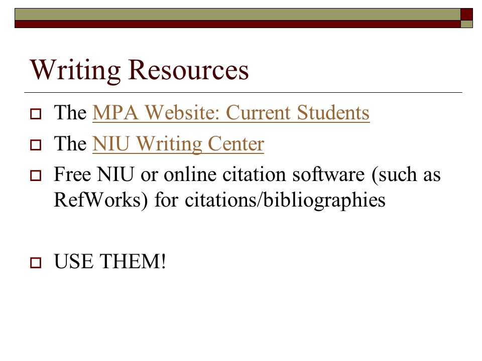Writing Resources  The MPA Website: Current StudentsMPA Website: Current Students  The NIU Writing CenterNIU Writing Center  Free NIU or online citation software (such as RefWorks) for citations/bibliographies  USE THEM!