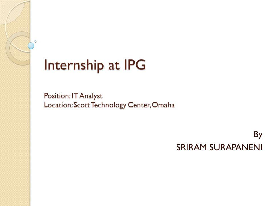Internship at IPG Position: IT Analyst Location: Scott Technology Center, Omaha By SRIRAM SURAPANENI