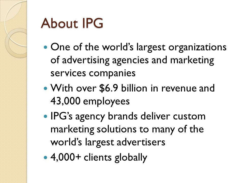 About IPG One of the world's largest organizations of advertising agencies and marketing services companies With over $6.9 billion in revenue and 43,000 employees IPG's agency brands deliver custom marketing solutions to many of the world's largest advertisers 4,000+ clients globally