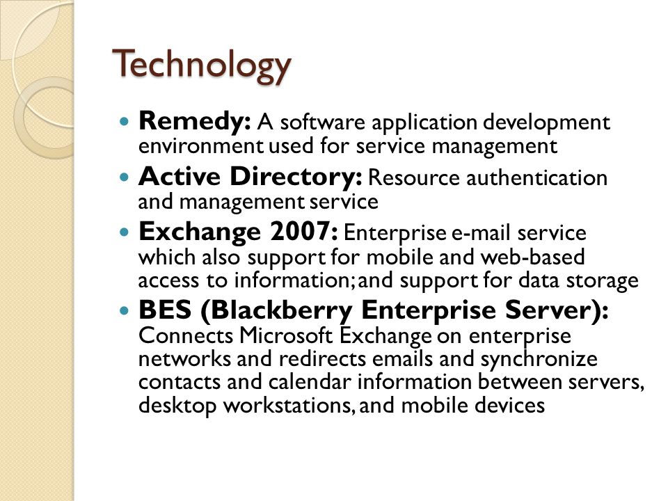Technology Remedy: A software application development environment used for service management Active Directory: Resource authentication and management service Exchange 2007: Enterprise e-mail service which also support for mobile and web-based access to information; and support for data storage BES (Blackberry Enterprise Server): Connects Microsoft Exchange on enterprise networks and redirects emails and synchronize contacts and calendar information between servers, desktop workstations, and mobile devices