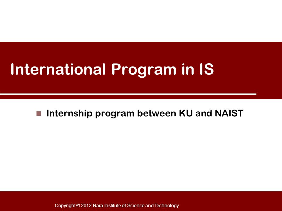 Copyright © 2012 Nara Institute of Science and Technology International Program in IS Internship program between KU and NAIST