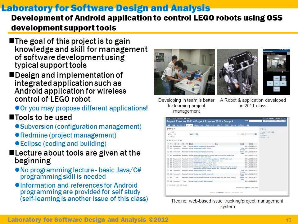 Laboratory for Software Design and Analysis ©2012 Development of Android application to control LEGO robots using OSS development support tools 13 The goal of this project is to gain knowledge and skill for management of software development using typical support tools Design and implementation of integrated application such as Android application for wireless control of LEGO robot Or you may propose different applications.