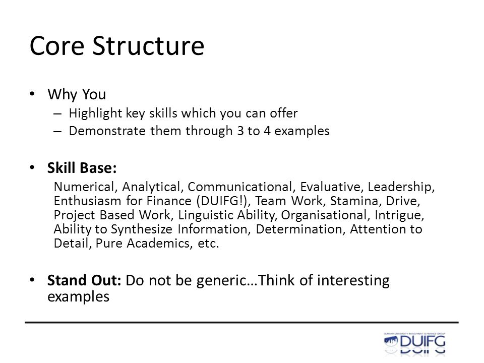 Core Structure Why You – Highlight key skills which you can offer – Demonstrate them through 3 to 4 examples Skill Base: Numerical, Analytical, Communicational, Evaluative, Leadership, Enthusiasm for Finance (DUIFG!), Team Work, Stamina, Drive, Project Based Work, Linguistic Ability, Organisational, Intrigue, Ability to Synthesize Information, Determination, Attention to Detail, Pure Academics, etc.
