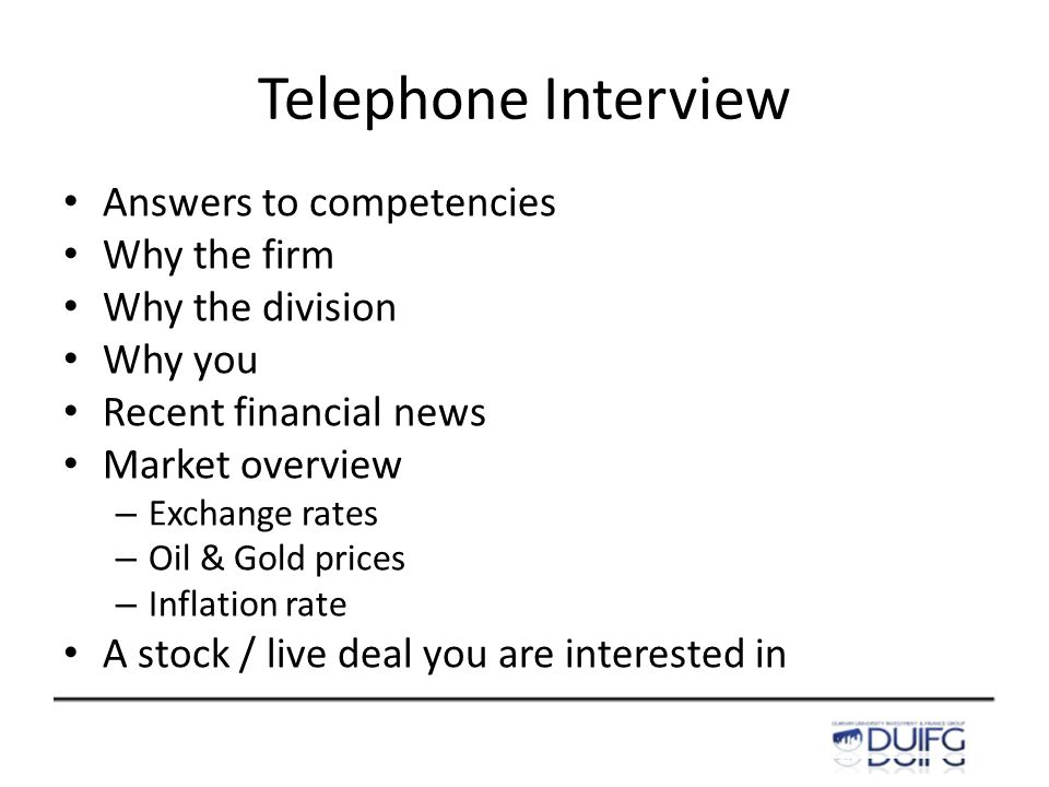 Telephone Interview Answers to competencies Why the firm Why the division Why you Recent financial news Market overview – Exchange rates – Oil & Gold prices – Inflation rate A stock / live deal you are interested in