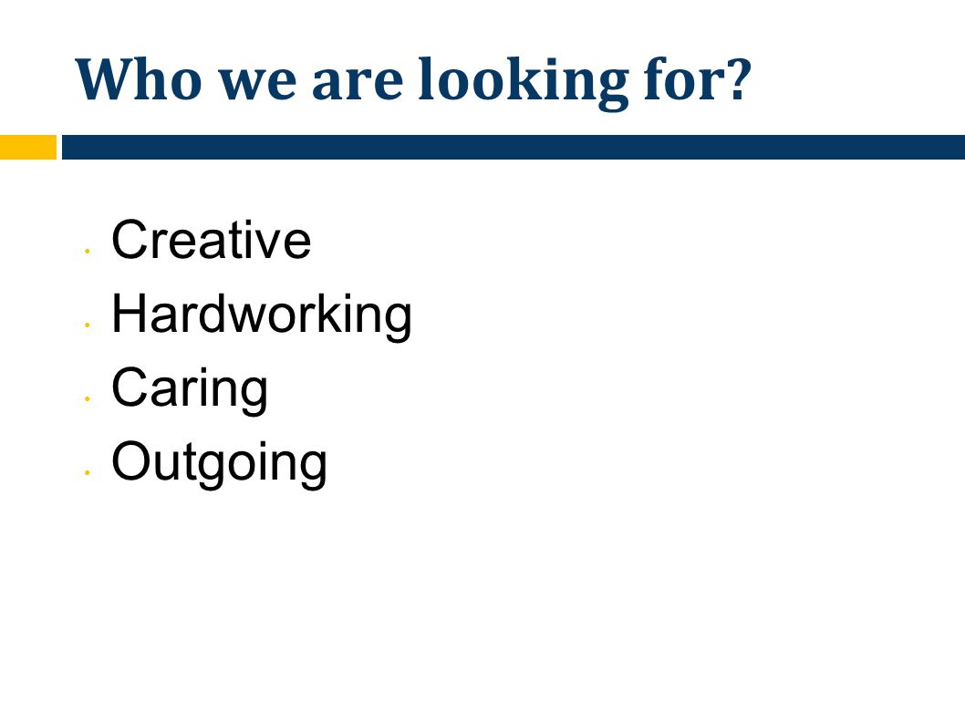 Who we are looking for Creative Hardworking Caring Outgoing