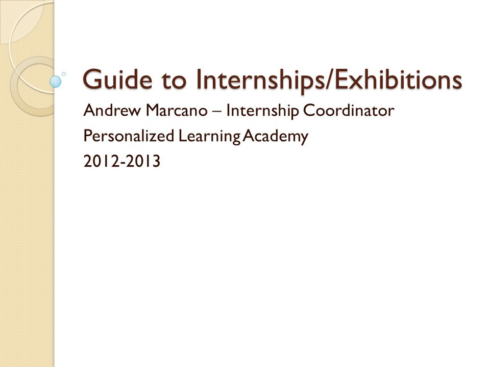 Guide to Internships/Exhibitions Andrew Marcano – Internship Coordinator Personalized Learning Academy 2012-2013