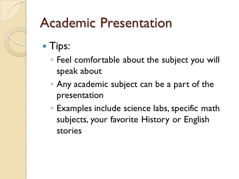 Academic Presentation Tips: ◦ Feel comfortable about the subject you will speak about ◦ Any academic subject can be a part of the presentation ◦ Examples include science labs, specific math subjects, your favorite History or English stories