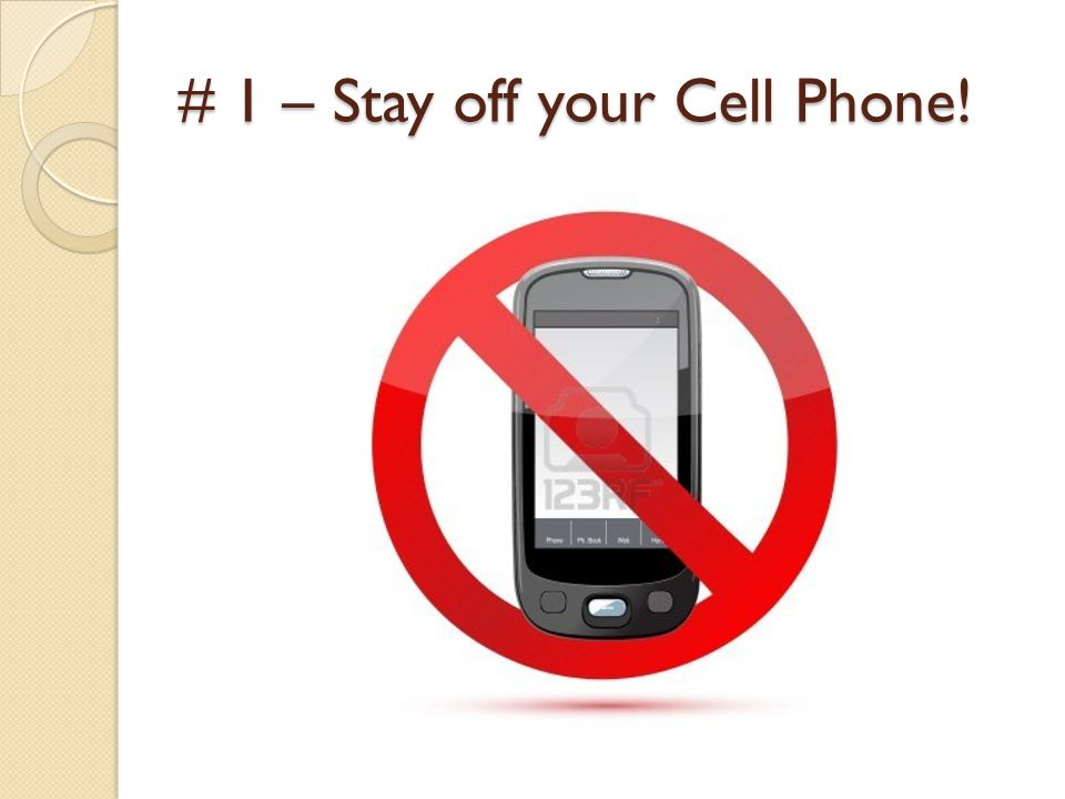 # 1 – Stay off your Cell Phone!