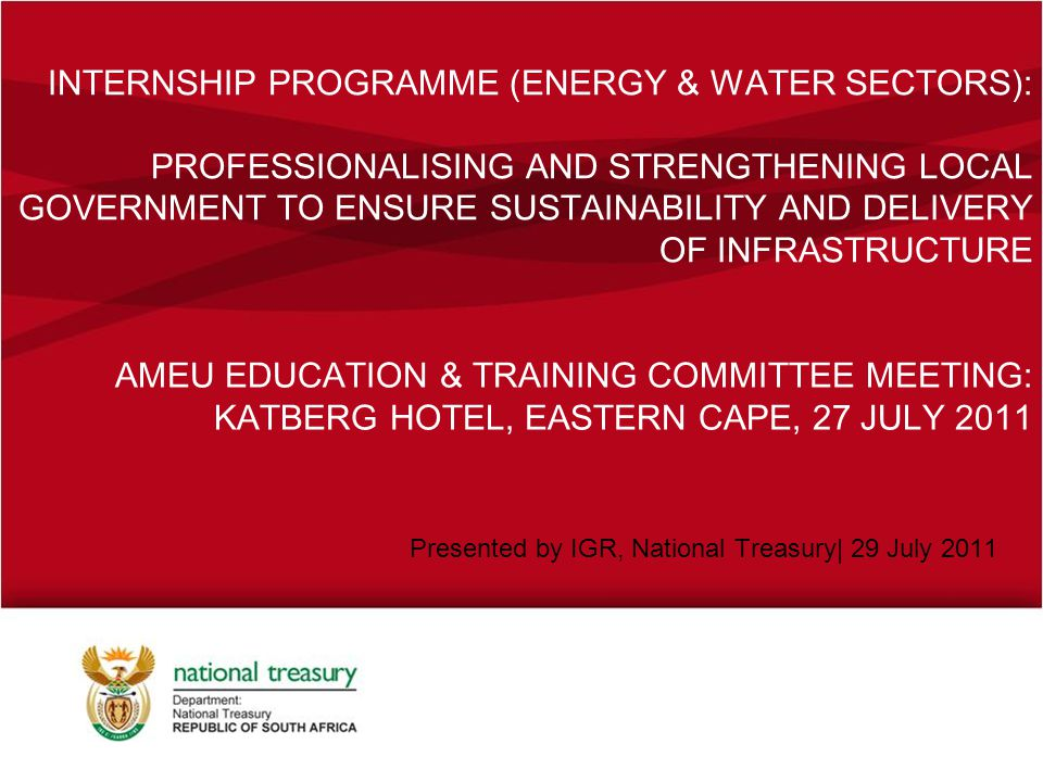 INTERNSHIP PROGRAMME (ENERGY & WATER SECTORS): PROFESSIONALISING AND STRENGTHENING LOCAL GOVERNMENT TO ENSURE SUSTAINABILITY AND DELIVERY OF INFRASTRUCTURE Presented by IGR, National Treasury| 29 July 2011 AMEU EDUCATION & TRAINING COMMITTEE MEETING: KATBERG HOTEL, EASTERN CAPE, 27 JULY 2011