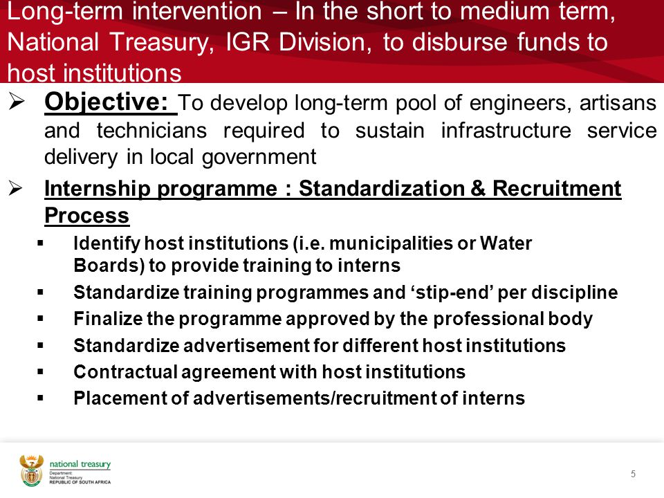 Long-term intervention – In the short to medium term, National Treasury, IGR Division, to disburse funds to host institutions  Objective: To develop long-term pool of engineers, artisans and technicians required to sustain infrastructure service delivery in local government  Internship programme : Standardization & Recruitment Process  Identify host institutions (i.e.