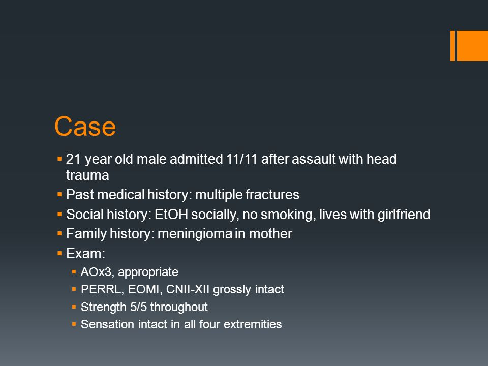 Case  21 year old male admitted 11/11 after assault with head trauma  Past medical history: multiple fractures  Social history: EtOH socially, no s