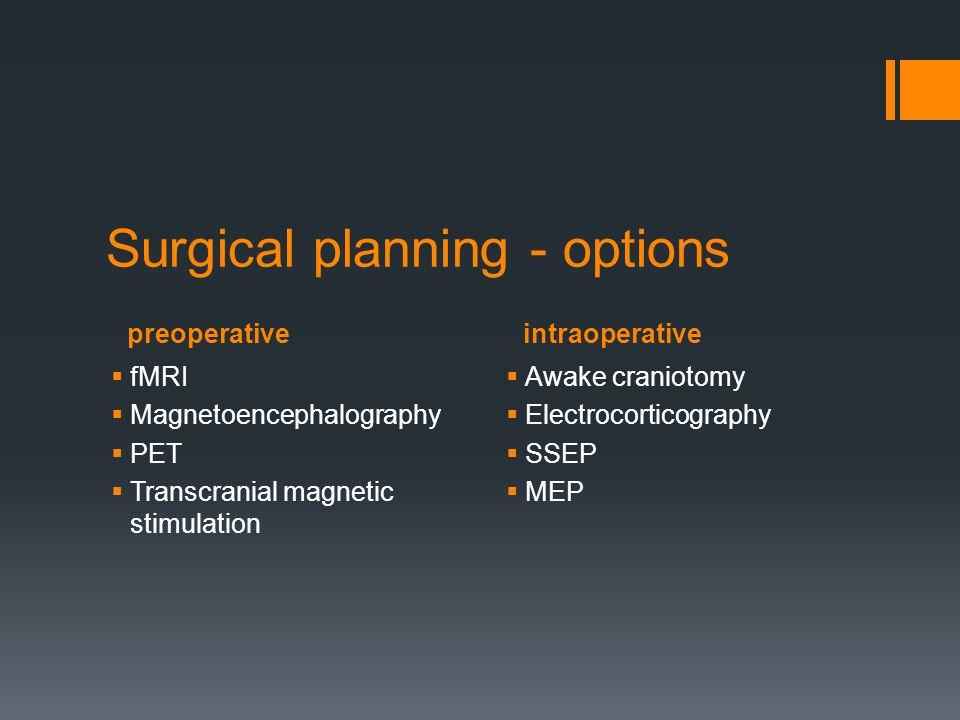 preoperativeintraoperative Surgical planning - options  fMRI  Magnetoencephalography  PET  Transcranial magnetic stimulation  Awake craniotomy 
