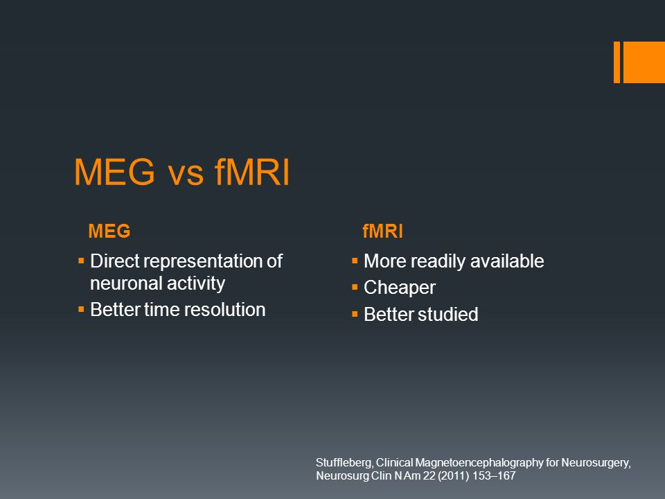 MEGfMRI MEG vs fMRI  Direct representation of neuronal activity  Better time resolution  More readily available  Cheaper  Better studied Stuffleberg, Clinical Magnetoencephalography for Neurosurgery, Neurosurg Clin N Am 22 (2011) 153–167