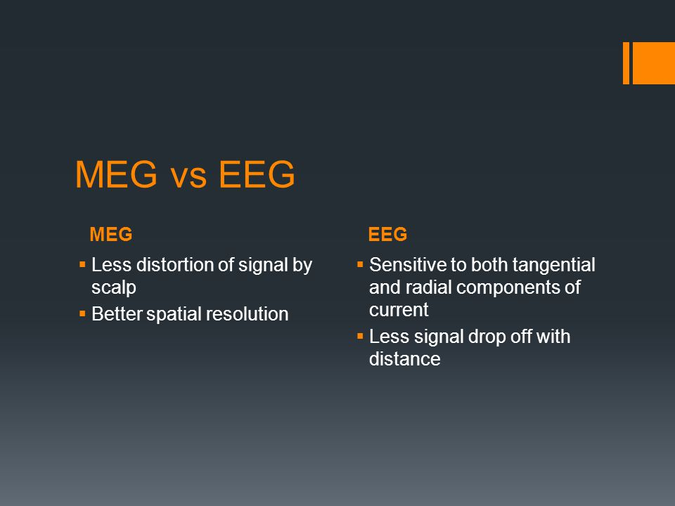 MEGEEG MEG vs EEG  Less distortion of signal by scalp  Better spatial resolution  Sensitive to both tangential and radial components of current  Less signal drop off with distance
