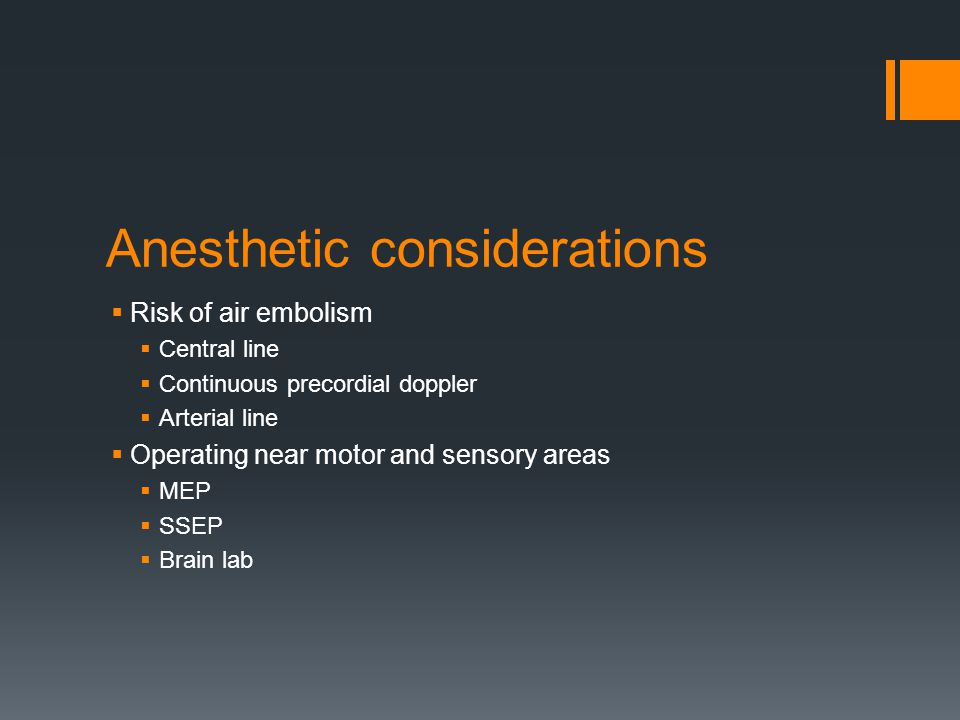Anesthetic considerations  Risk of air embolism  Central line  Continuous precordial doppler  Arterial line  Operating near motor and sensory areas  MEP  SSEP  Brain lab