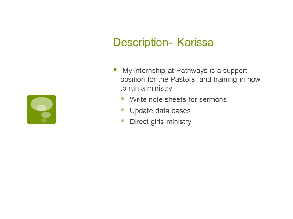 Description- Karissa  My internship at Pathways is a support position for the Pastors, and training in how to run a ministry  Write note sheets for