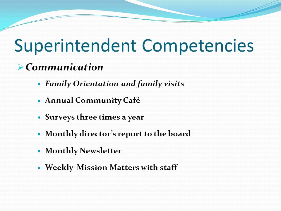 Superintendent Competencies  Communication Family Orientation and family visits Annual Community Café Surveys three times a year Monthly director's report to the board Monthly Newsletter Weekly Mission Matters with staff