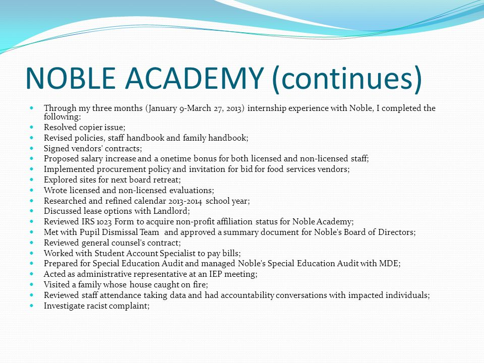 NOBLE ACADEMY (continues) Through my three months (January 9-March 27, 2013) internship experience with Noble, I completed the following: Resolved copier issue; Revised policies, staff handbook and family handbook; Signed vendors contracts; Proposed salary increase and a onetime bonus for both licensed and non-licensed staff; Implemented procurement policy and invitation for bid for food services vendors; Explored sites for next board retreat; Wrote licensed and non-licensed evaluations; Researched and refined calendar 2013-2014 school year; Discussed lease options with Landlord; Reviewed IRS 1023 Form to acquire non-profit affiliation status for Noble Academy; Met with Pupil Dismissal Team and approved a summary document for Noble s Board of Directors; Reviewed general counsel s contract; Worked with Student Account Specialist to pay bills; Prepared for Special Education Audit and managed Noble s Special Education Audit with MDE; Acted as administrative representative at an IEP meeting; Visited a family whose house caught on fire; Reviewed staff attendance taking data and had accountability conversations with impacted individuals; Investigate racist complaint;