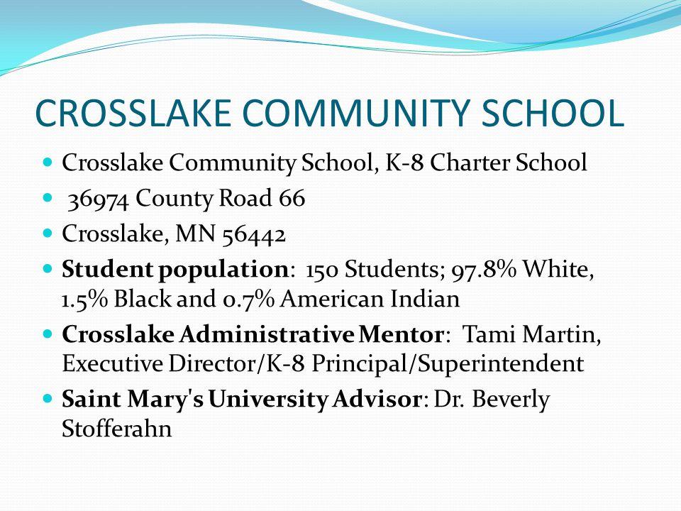 CROSSLAKE COMMUNITY SCHOOL Crosslake Community School, K-8 Charter School 36974 County Road 66 Crosslake, MN 56442 Student population: 150 Students; 97.8% White, 1.5% Black and 0.7% American Indian Crosslake Administrative Mentor: Tami Martin, Executive Director/K-8 Principal/Superintendent Saint Mary s University Advisor: Dr.