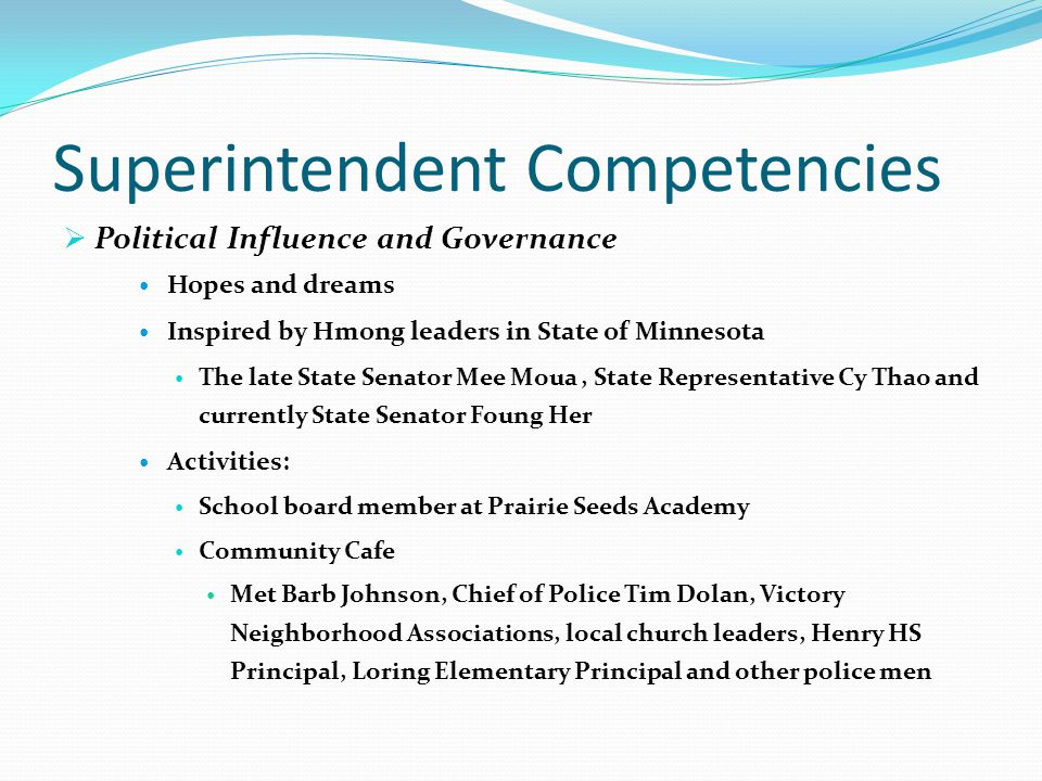 Superintendent Competencies  Political Influence and Governance Hopes and dreams Inspired by Hmong leaders in State of Minnesota The late State Senator Mee Moua, State Representative Cy Thao and currently State Senator Foung Her Activities: School board member at Prairie Seeds Academy Community Cafe Met Barb Johnson, Chief of Police Tim Dolan, Victory Neighborhood Associations, local church leaders, Henry HS Principal, Loring Elementary Principal and other police men