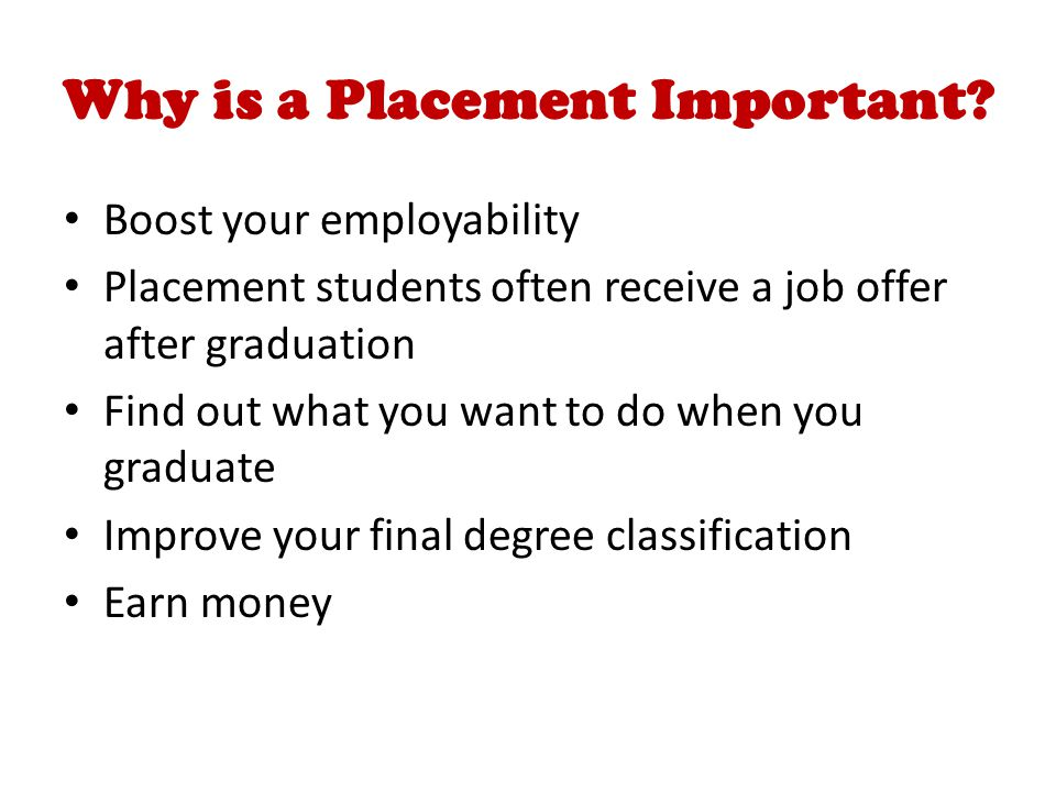 Why is a Placement Important? Boost your employability Placement students often receive a job offer after graduation Find out what you want to do when