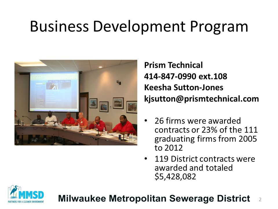 Business Development Program Prism Technical 414-847-0990 ext.108 Keesha Sutton-Jones kjsutton@prismtechnical.com 26 firms were awarded contracts or 23% of the 111 graduating firms from 2005 to 2012 119 District contracts were awarded and totaled $5,428,082 2