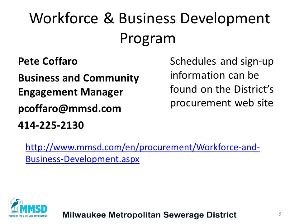 Workforce & Business Development Program Pete Coffaro Business and Community Engagement Manager pcoffaro@mmsd.com 414-225-2130 http://www.mmsd.com/en/procurement/Workforce-and- Business-Development.aspx 8 Schedules and sign-up information can be found on the District's procurement web site
