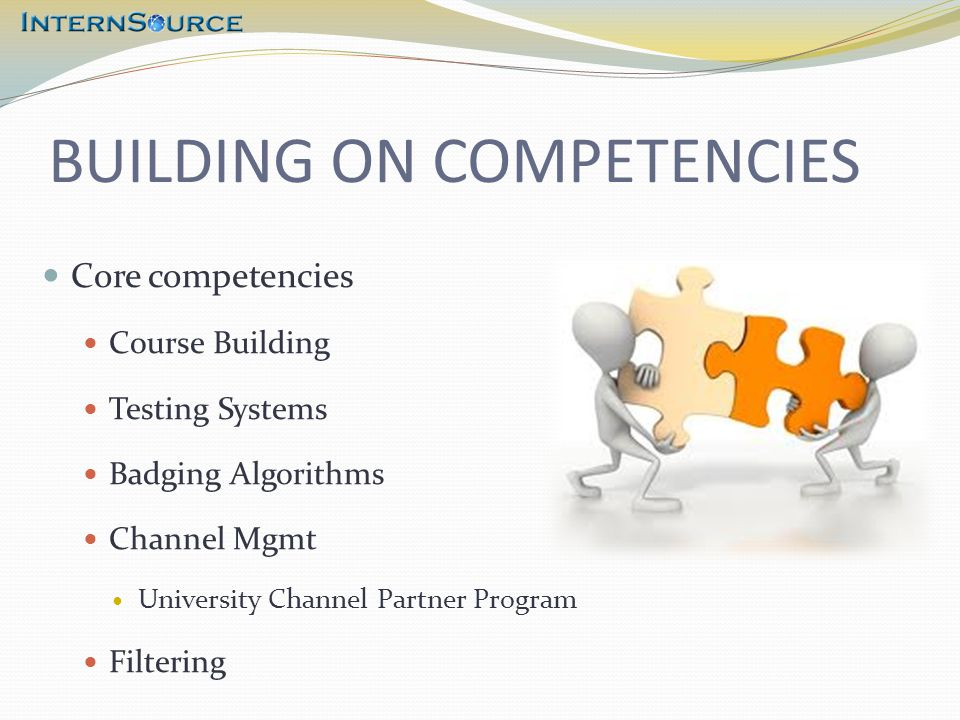 BUILDING ON COMPETENCIES Core competencies Course Building Testing Systems Badging Algorithms Channel Mgmt University Channel Partner Program Filtering