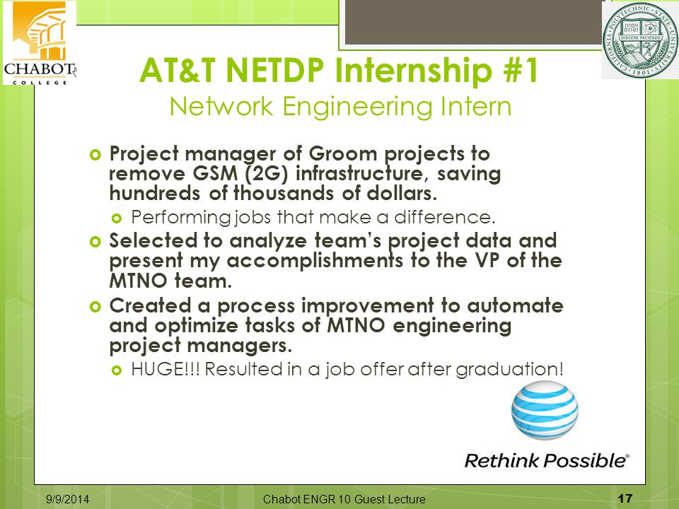 AT&T NETDP Internship #1 Network Engineering Intern 9/9/2014Chabot ENGR 10 Guest Lecture 17  Project manager of Groom projects to remove GSM (2G) infrastructure, saving hundreds of thousands of dollars.