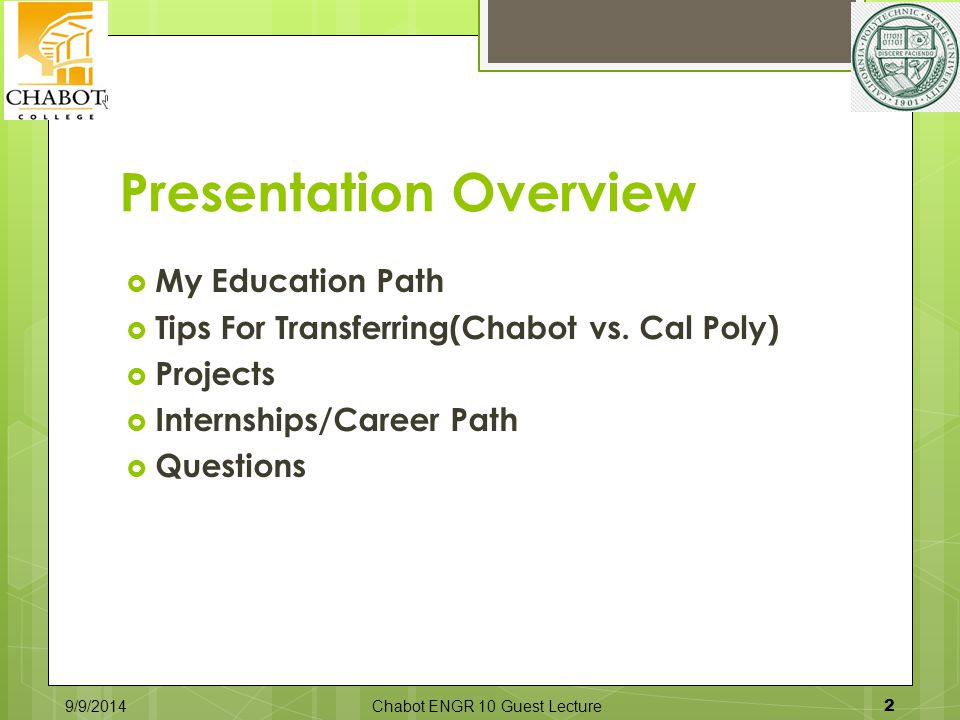 Presentation Overview  My Education Path  Tips For Transferring(Chabot vs. Cal Poly)  Projects  Internships/Career Path  Questions 9/9/2014Chabot