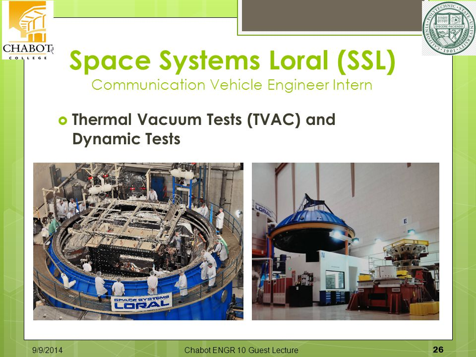 Space Systems Loral (SSL) Communication Vehicle Engineer Intern  Thermal Vacuum Tests (TVAC) and Dynamic Tests 9/9/2014Chabot ENGR 10 Guest Lecture 26