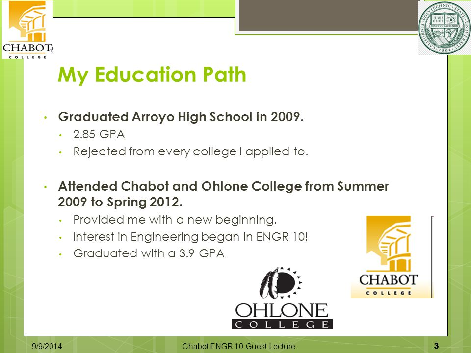 My Education Path Graduated Arroyo High School in 2009. 2.85 GPA Rejected from every college I applied to. Attended Chabot and Ohlone College from Sum