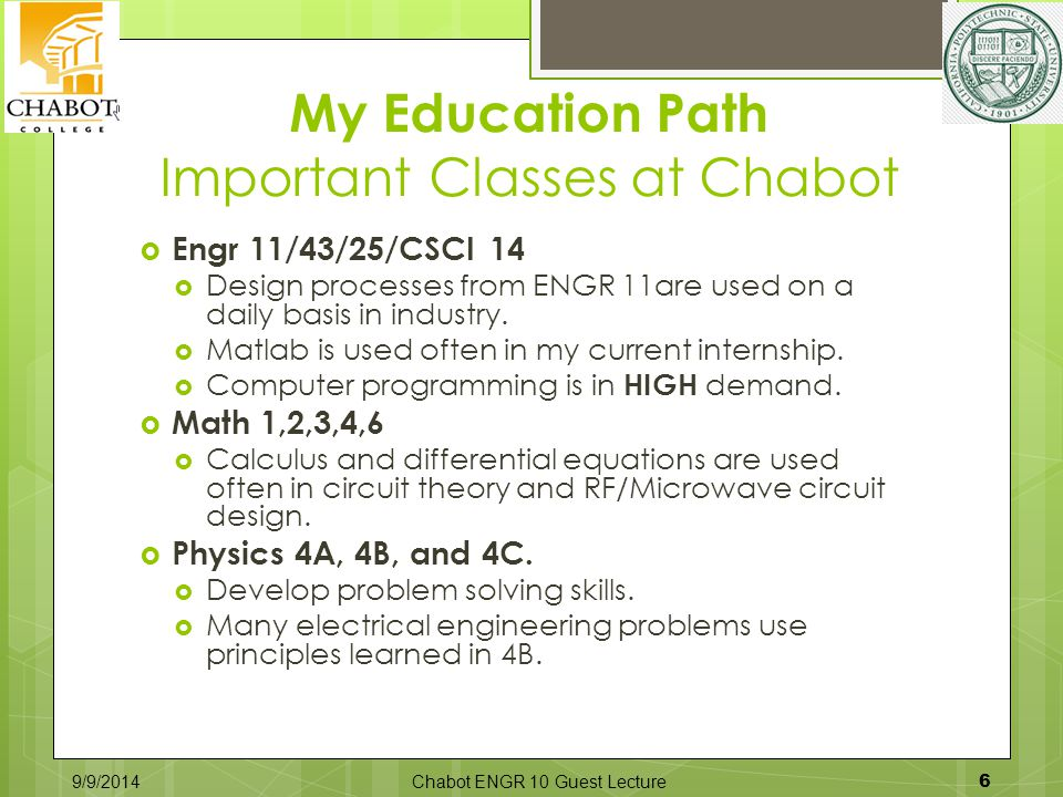 My Education Path Important Classes at Chabot 9/9/2014Chabot ENGR 10 Guest Lecture 6  Engr 11/43/25/CSCI 14  Design processes from ENGR 11are used on a daily basis in industry.